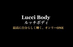 Lucci Body ルッチボディ 最高に自分らしく輝く、オンリーONE